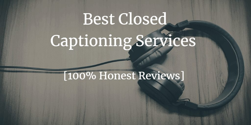 4 Best Closed Captioning Services And Companies [100% Honest Review]